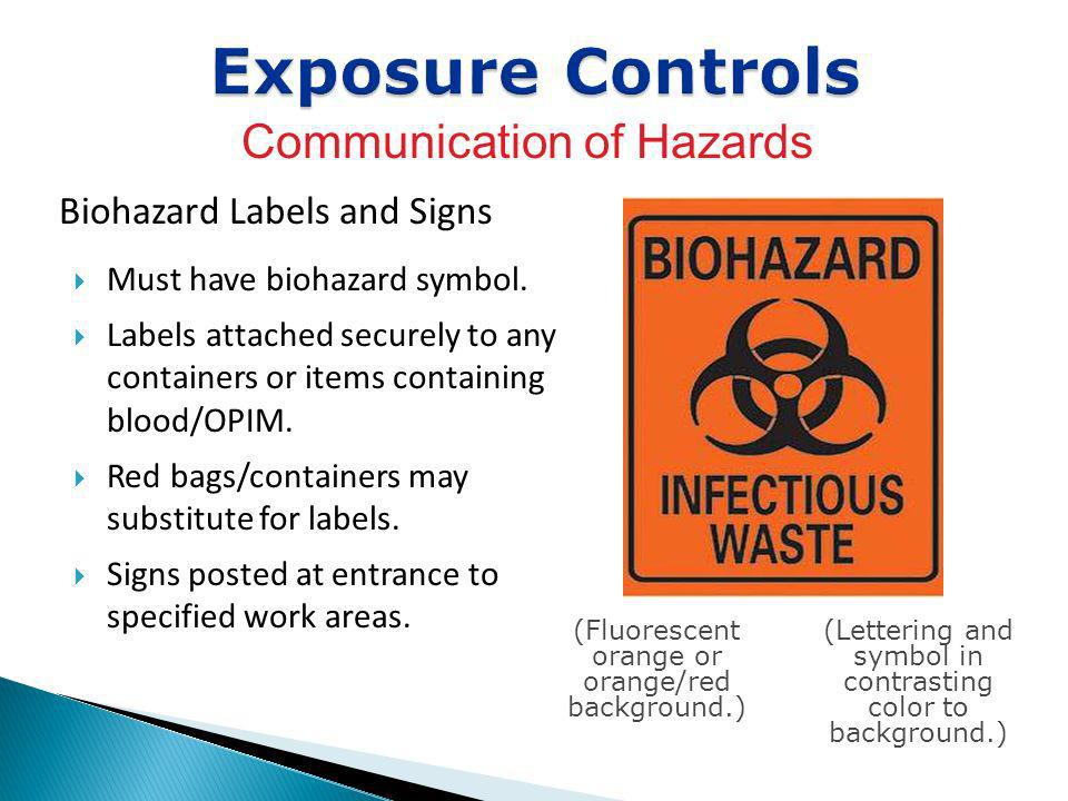 Biohazard Labels and Signs Exposure Controls Communication of Hazards Must have biohazard symbol. Labels attached securely to any containers or items