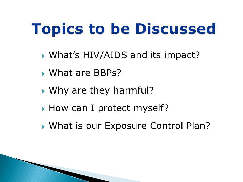 Whats HIV/AIDS and its impact? What are BBPs? Why are they harmful? How can I protect myself? What is our Exposure Control Plan? Topics to be Discusse