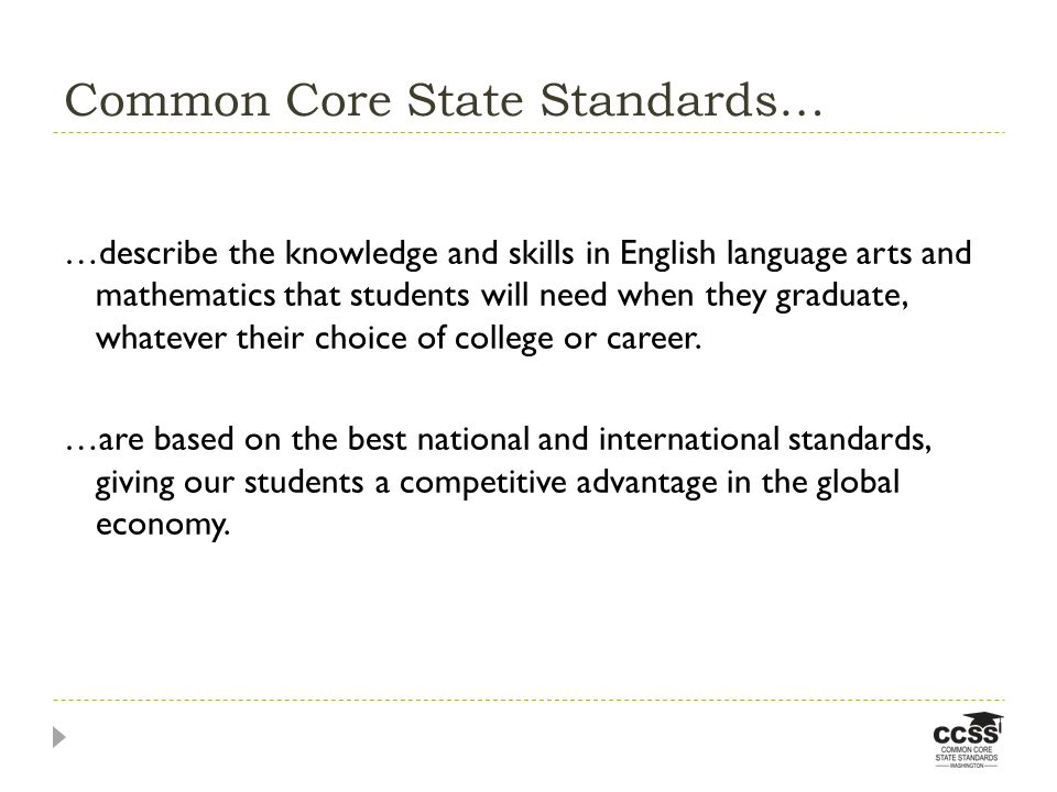 Common Core State Standards… …describe the knowledge and skills in English language arts and mathematics that students will need when they graduate, w