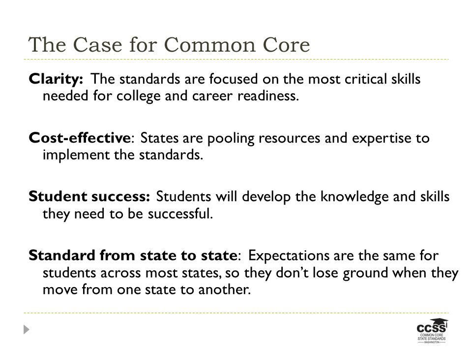 The Case for Common Core Clarity: The standards are focused on the most critical skills needed for college and career readiness. Cost-effective: State