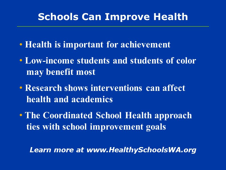 Schools Can Improve Health Health is important for achievement Low-income students and students of color may benefit most Research shows interventions can affect health and academics The Coordinated School Health approach ties with school improvement goals Learn more at www.HealthySchoolsWA.org