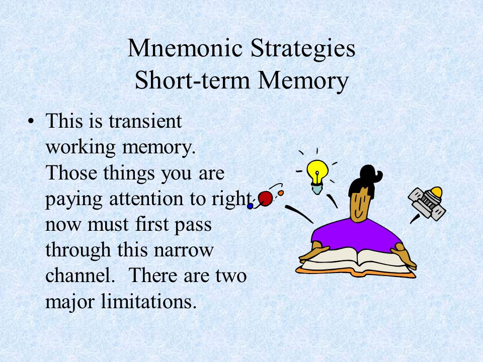 Mnemonic Strategies First, only a small amount of information can be held there.