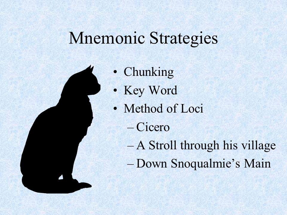 Mnemonic Strategies Chunking Key Word Method of Loci –Cicero –A Stroll through his village –Down Snoqualmies Main