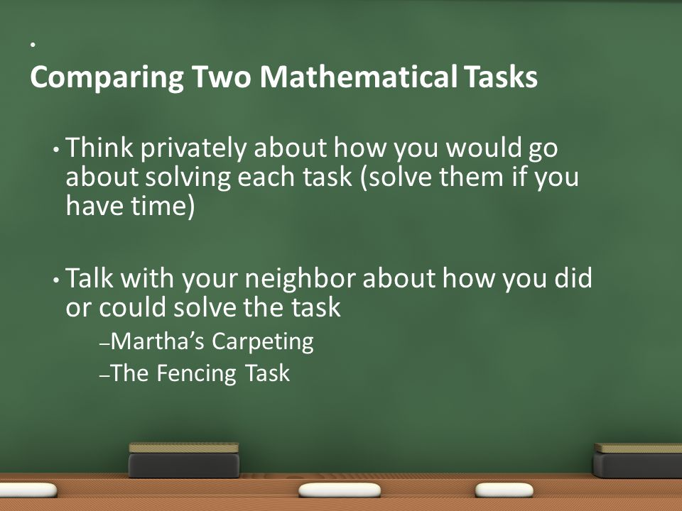 Comparing Two Mathematical Tasks Think privately about how you would go about solving each task (solve them if you have time) Talk with your neighbor