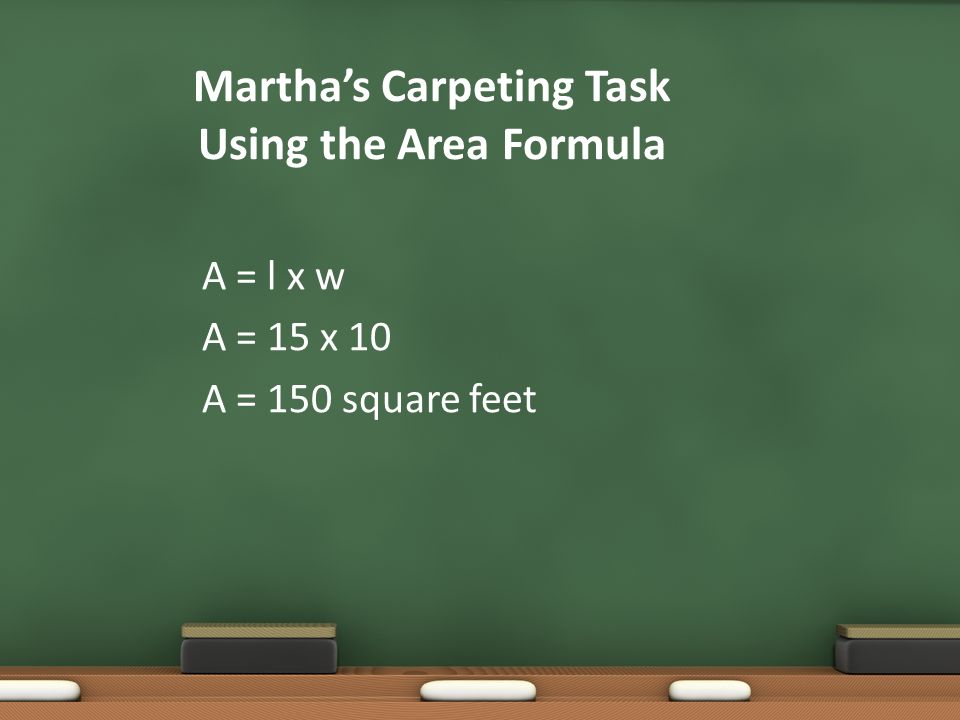 Marthas Carpeting Task Using the Area Formula A = l x w A = 15 x 10 A = 150 square feet