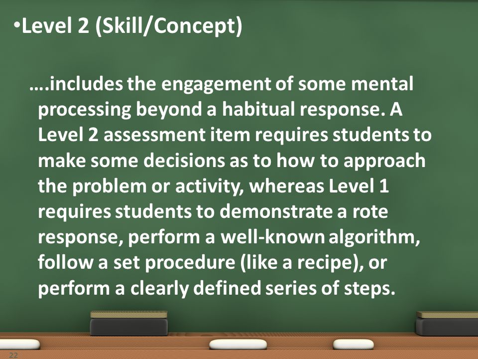 Level 2 (Skill/Concept) ….includes the engagement of some mental processing beyond a habitual response. A Level 2 assessment item requires students to