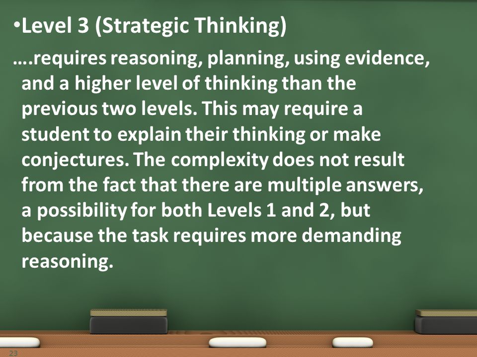 Level 3 (Strategic Thinking) ….requires reasoning, planning, using evidence, and a higher level of thinking than the previous two levels. This may req