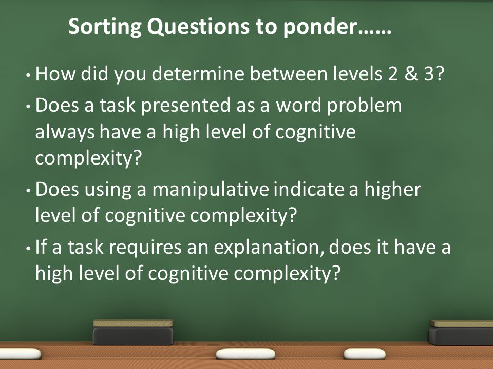 Sorting Questions to ponder…… How did you determine between levels 2 & 3? Does a task presented as a word problem always have a high level of cognitiv