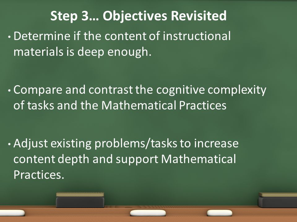 Step 3… Objectives Revisited Determine if the content of instructional materials is deep enough. Compare and contrast the cognitive complexity of task