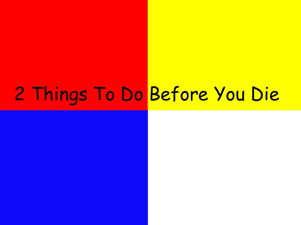 2 Things To Do Before You Die