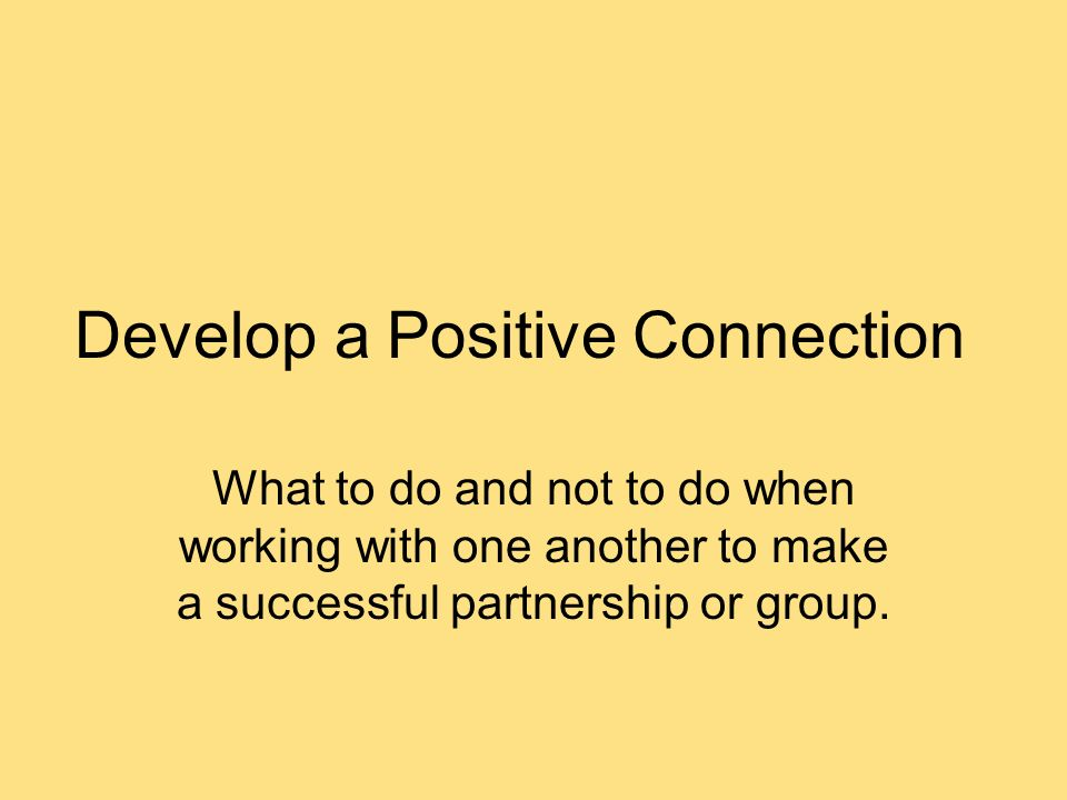 Develop a Positive Connection What to do and not to do when working with one another to make a successful partnership or group.