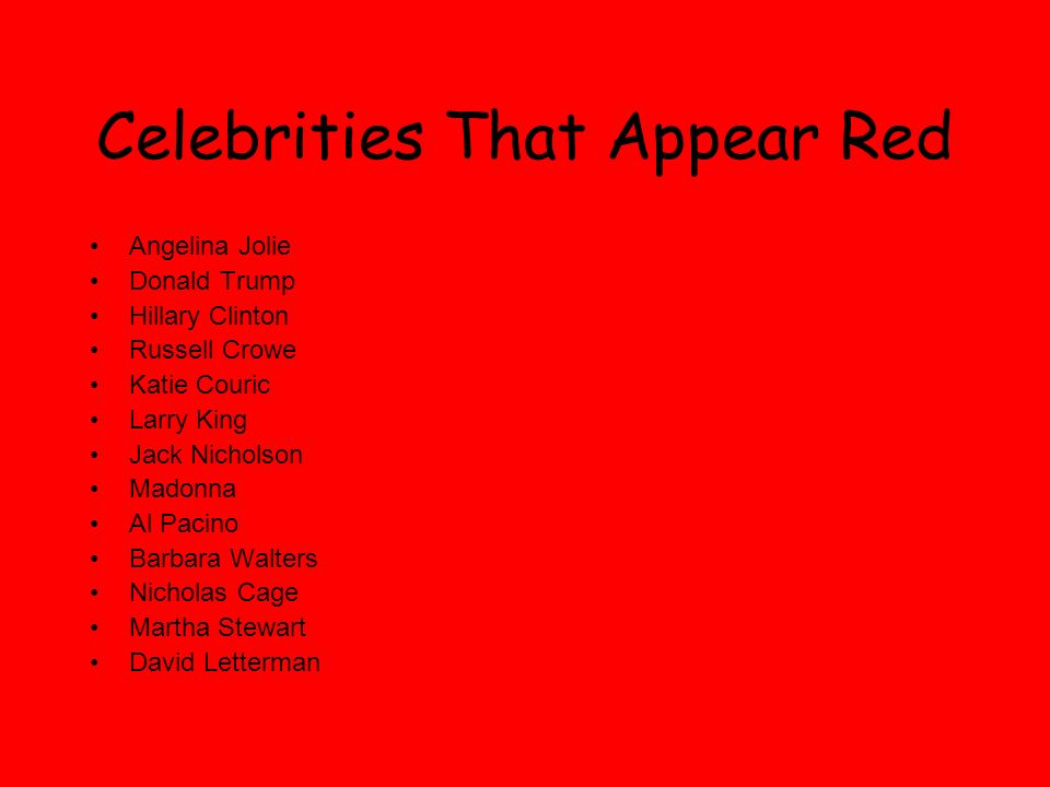 Celebrities That Appear Red Angelina Jolie Donald Trump Hillary Clinton Russell Crowe Katie Couric Larry King Jack Nicholson Madonna Al Pacino Barbara Walters Nicholas Cage Martha Stewart David Letterman