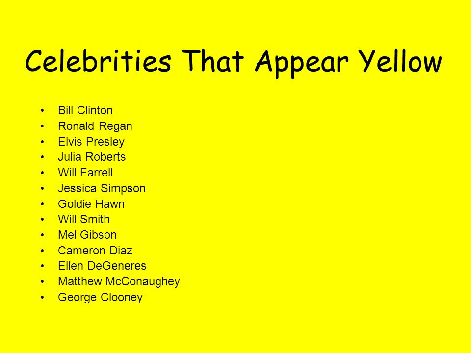 Celebrities That Appear Yellow Bill Clinton Ronald Regan Elvis Presley Julia Roberts Will Farrell Jessica Simpson Goldie Hawn Will Smith Mel Gibson Cameron Diaz Ellen DeGeneres Matthew McConaughey George Clooney