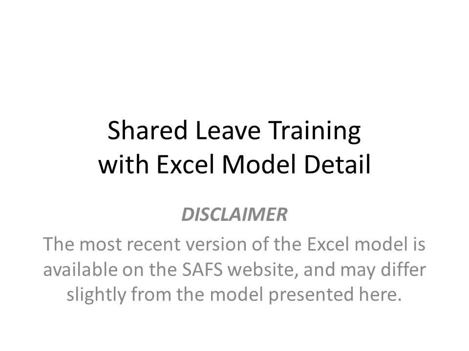 Shared Leave Training with Excel Model Detail DISCLAIMER The most recent version of the Excel model is available on the SAFS website, and may differ slightly from the model presented here.
