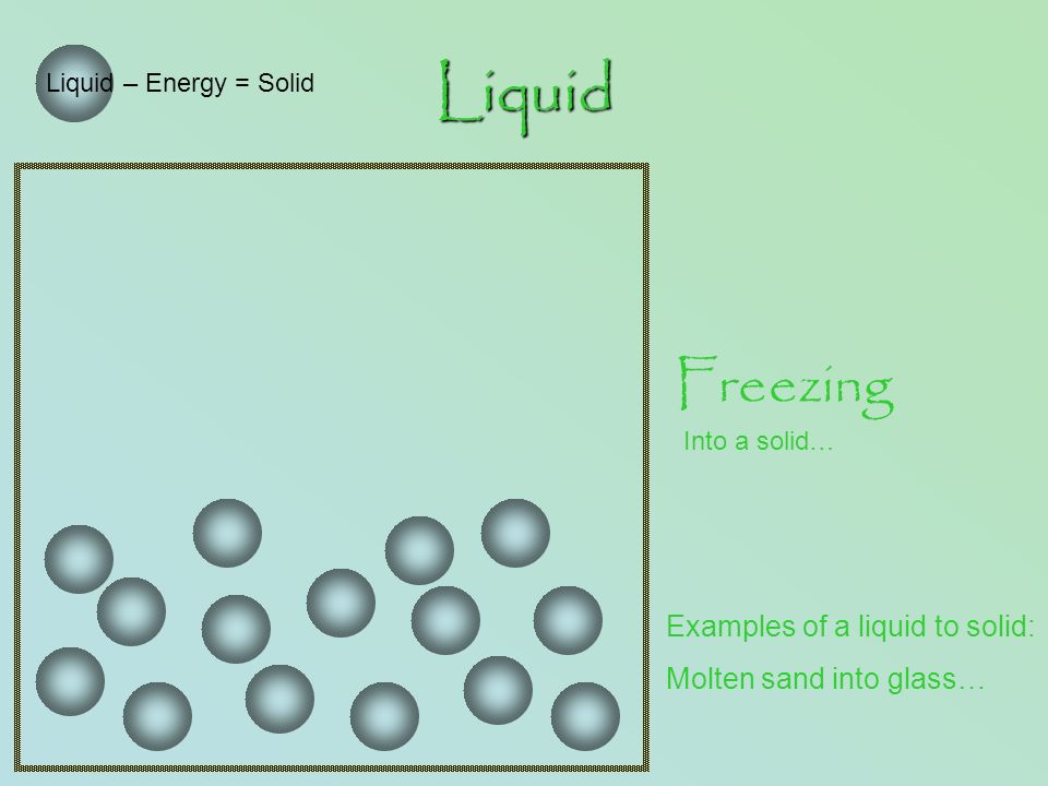 Liquid Liquid – Energy = Solid Freezing Into a solid… Examples of a liquid to solid: Molten sand into glass…