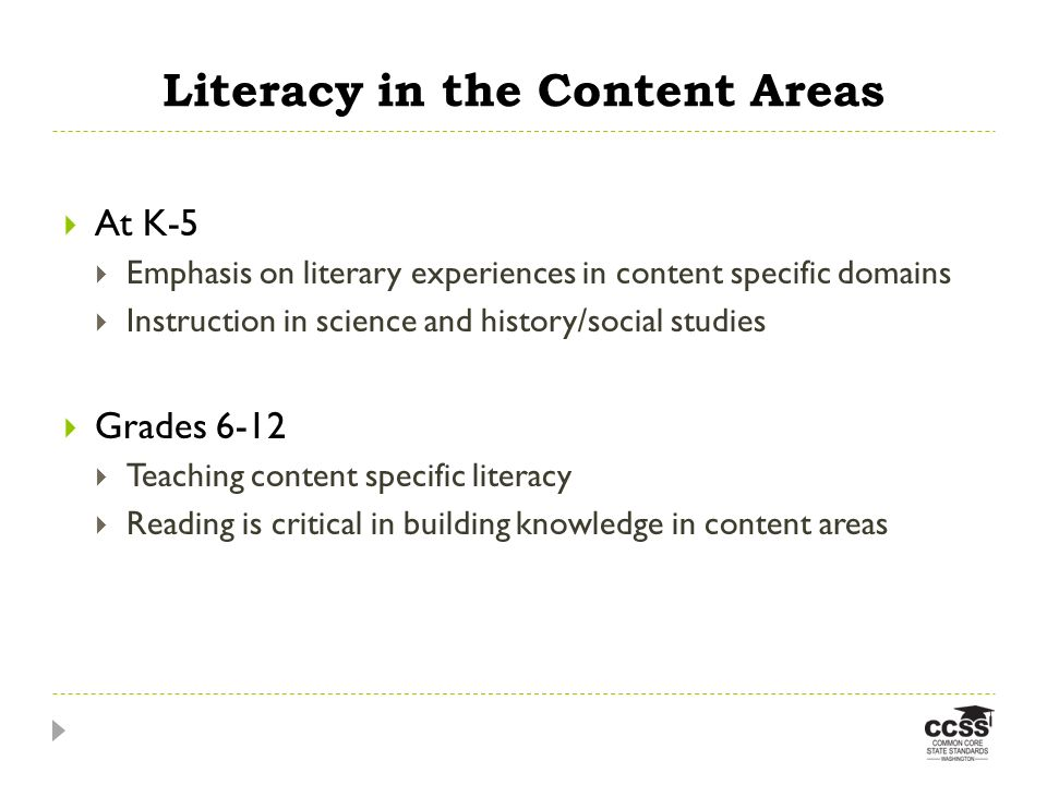 Literacy in the Content Areas At K-5 Emphasis on literary experiences in content specific domains Instruction in science and history/social studies Grades 6-12 Teaching content specific literacy Reading is critical in building knowledge in content areas