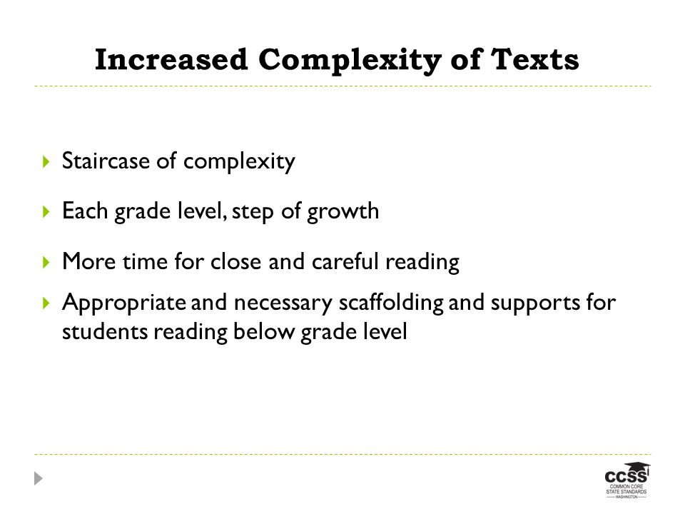 Increased Complexity of Texts Staircase of complexity Each grade level, step of growth More time for close and careful reading Appropriate and necessary scaffolding and supports for students reading below grade level