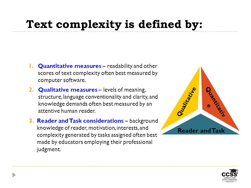 Text complexity is defined by: w of Text Complexity Qualitative 2.Qualitative measures – levels of meaning, structure, language conventionality and clarity, and knowledge demands often best measured by an attentive human reader.