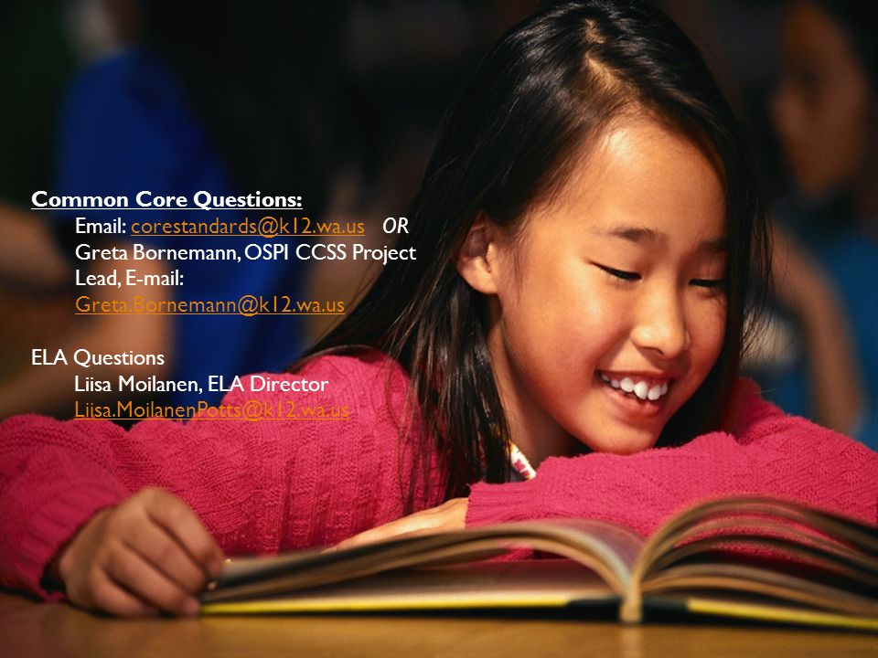 May 2012CCSS Webinar Series Part 4: District and Building Leaders 32 Common Core Questions: Email: corestandards@k12.wa.us ORcorestandards@k12.wa.us Greta Bornemann, OSPI CCSS Project Lead, E-mail: Greta.Bornemann@k12.wa.us Greta.Bornemann@k12.wa.us ELA Questions Liisa Moilanen, ELA Director Liisa.MoilanenPotts@k12.wa.us
