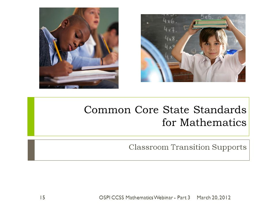 Classroom Transition Supports Common Core State Standards for Mathematics March 20, 201215OSPI CCSS Mathematics Webinar - Part 3