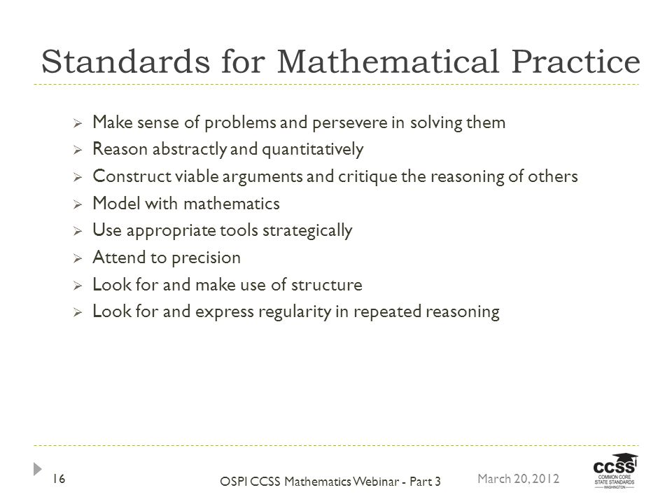 Standards for Mathematical Practice Make sense of problems and persevere in solving them Reason abstractly and quantitatively Construct viable arguments and critique the reasoning of others Model with mathematics Use appropriate tools strategically Attend to precision Look for and make use of structure Look for and express regularity in repeated reasoning March 20, 2012 OSPI CCSS Mathematics Webinar - Part 3 16