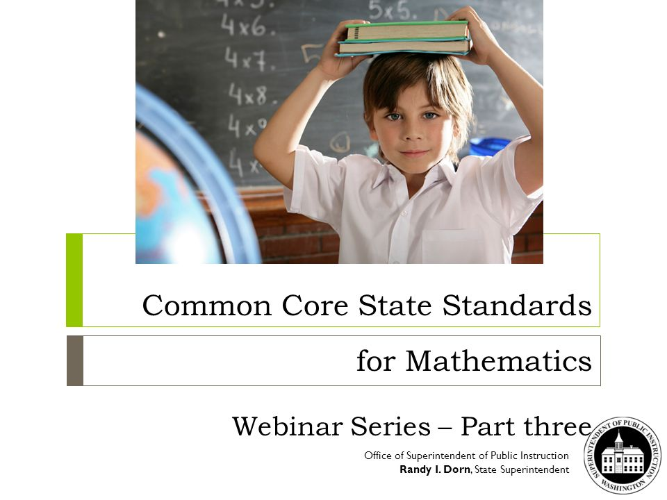 Common Core State Standards for Mathematics Webinar Series – Part three Office of Superintendent of Public Instruction Randy I. Dorn, State Superinten