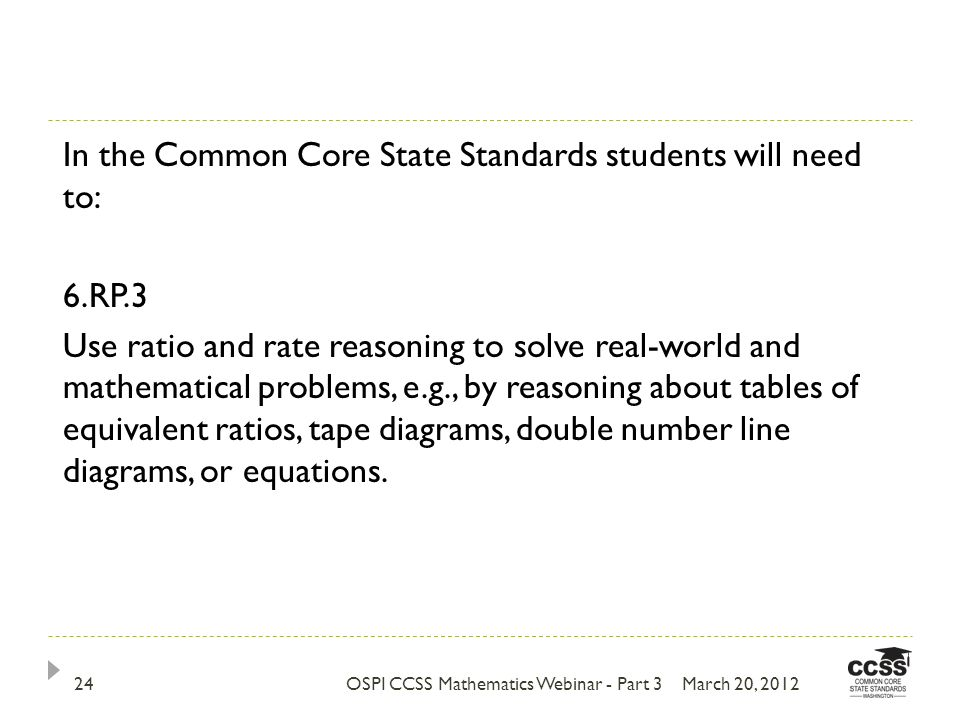 March 20, 2012OSPI CCSS Mathematics Webinar - Part 324 In the Common Core State Standards students will need to: 6.RP.3 Use ratio and rate reasoning to solve real-world and mathematical problems, e.g., by reasoning about tables of equivalent ratios, tape diagrams, double number line diagrams, or equations.