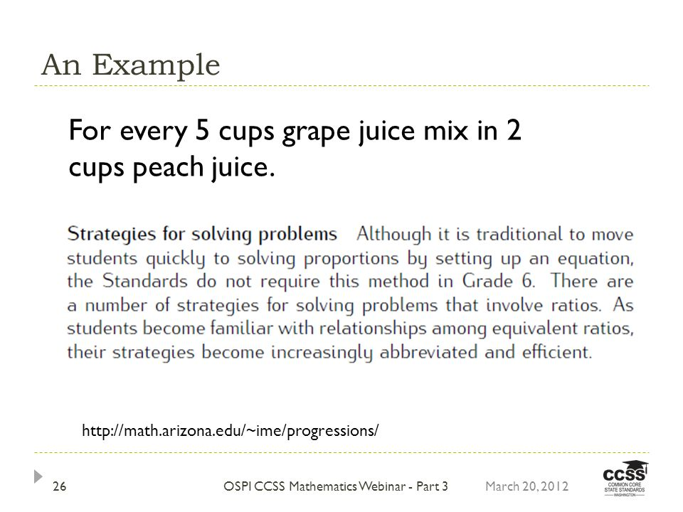 An Example March 20, 2012OSPI CCSS Mathematics Webinar - Part 326 For every 5 cups grape juice mix in 2 cups peach juice. http://math.arizona.edu/~ime