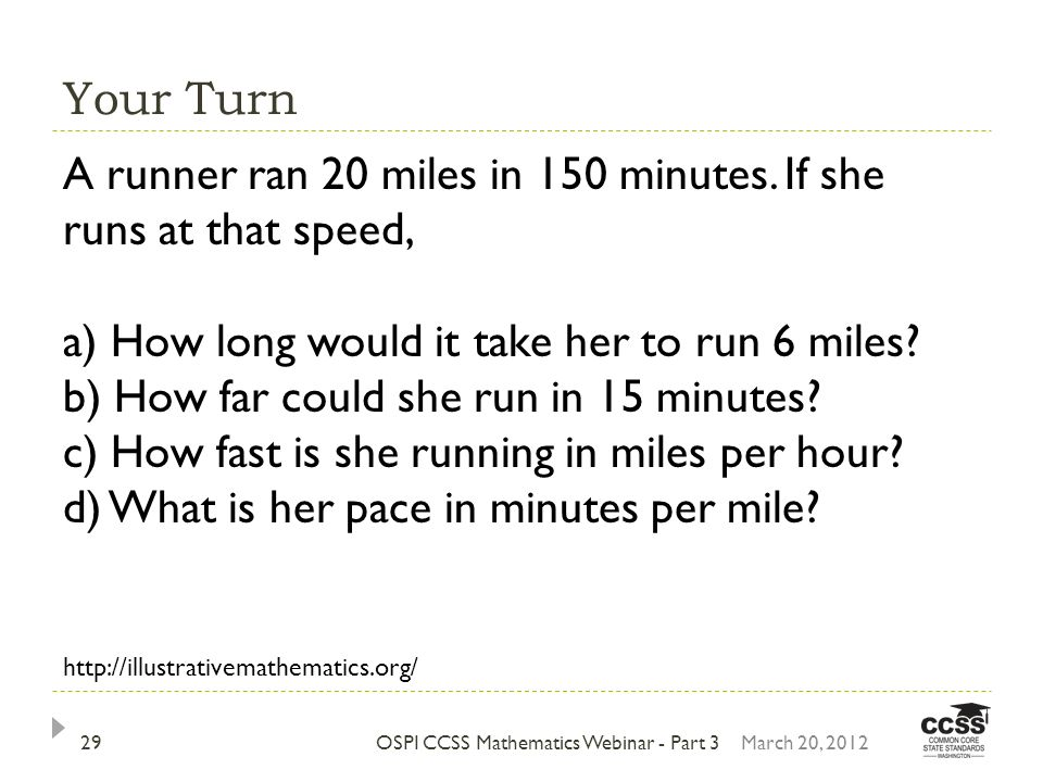 Your Turn OSPI CCSS Mathematics Webinar - Part 3March 20, 201229 A runner ran 20 miles in 150 minutes. If she runs at that speed, a) How long would it