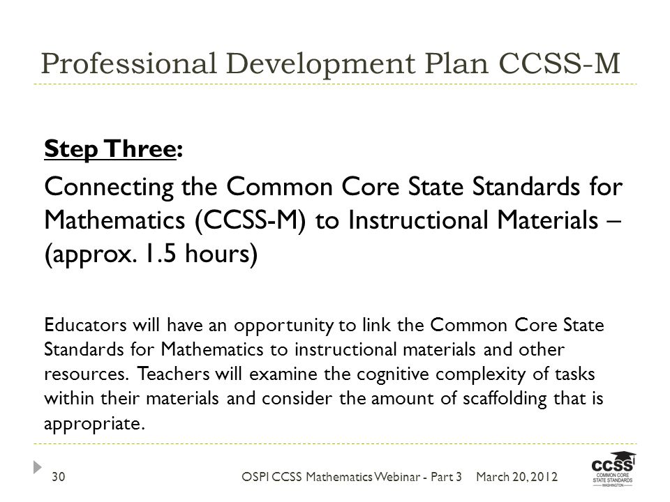 Professional Development Plan CCSS-M March 20, 2012OSPI CCSS Mathematics Webinar - Part 330 Step Three: Connecting the Common Core State Standards for Mathematics (CCSS-M) to Instructional Materials – (approx.