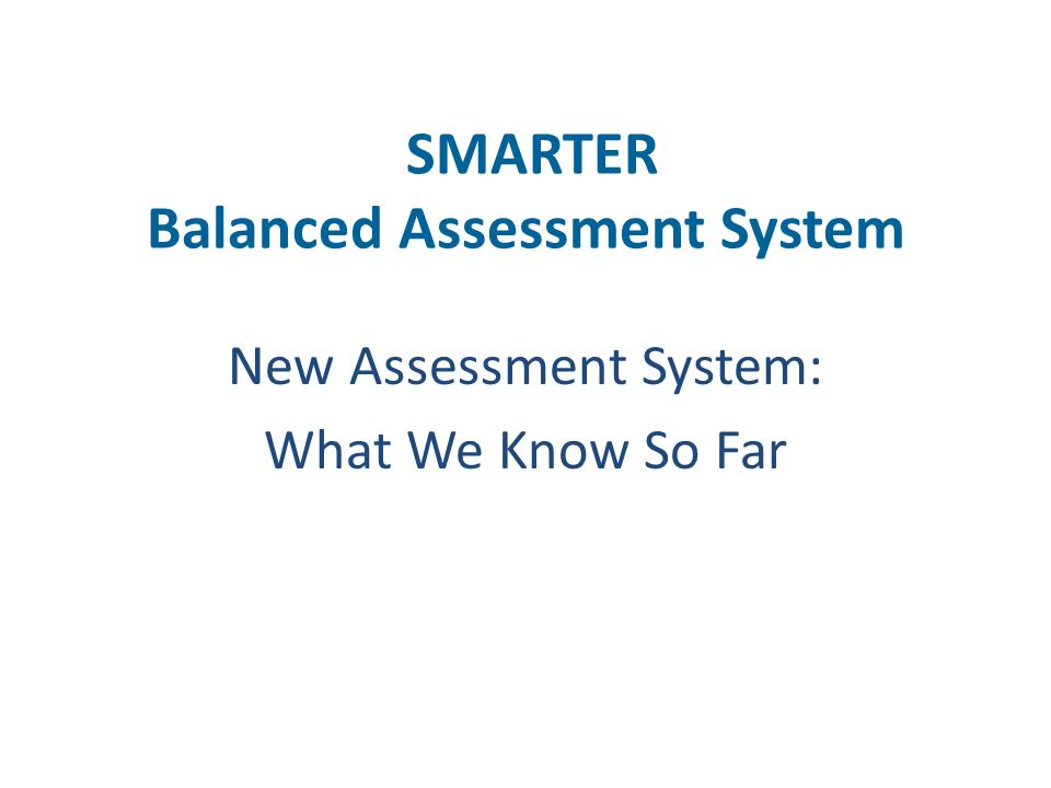 SMARTER Balanced Assessment System New Assessment System: What We Know So Far