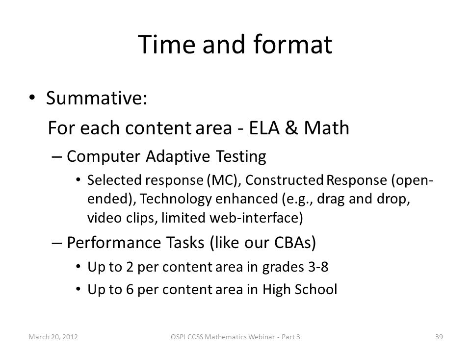 Time and format Summative: For each content area - ELA & Math – Computer Adaptive Testing Selected response (MC), Constructed Response (open- ended), Technology enhanced (e.g., drag and drop, video clips, limited web-interface) – Performance Tasks (like our CBAs) Up to 2 per content area in grades 3-8 Up to 6 per content area in High School March 20, 2012OSPI CCSS Mathematics Webinar - Part 339