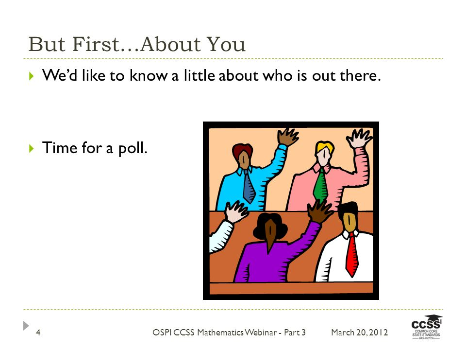 But First…About You Wed like to know a little about who is out there. Time for a poll. March 20, 20124OSPI CCSS Mathematics Webinar - Part 3