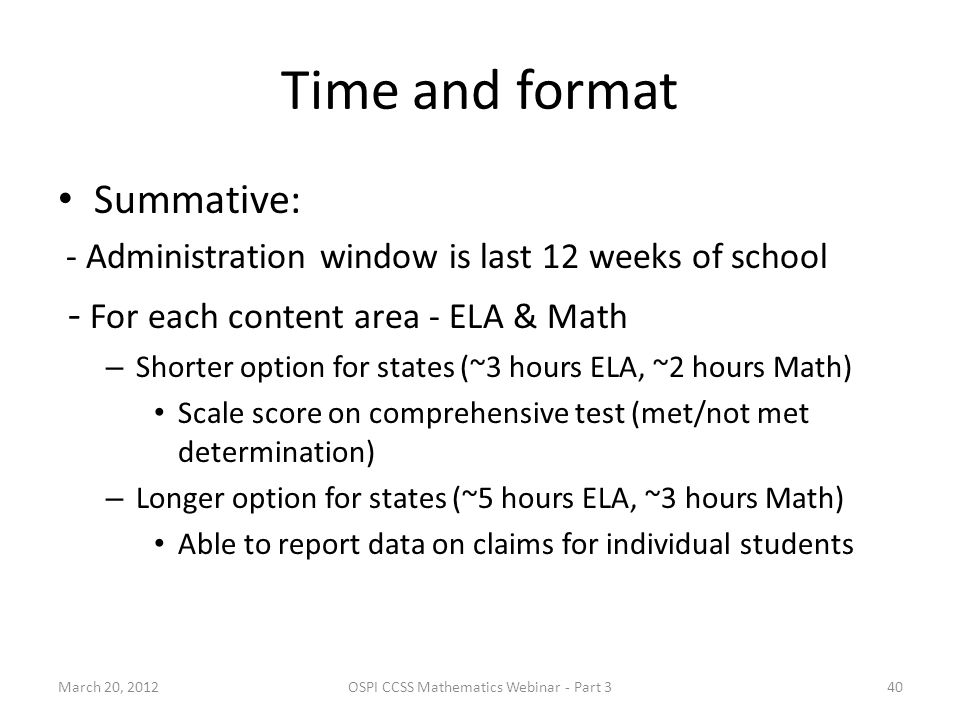 Time and format Summative: - Administration window is last 12 weeks of school - For each content area - ELA & Math – Shorter option for states (~3 hou