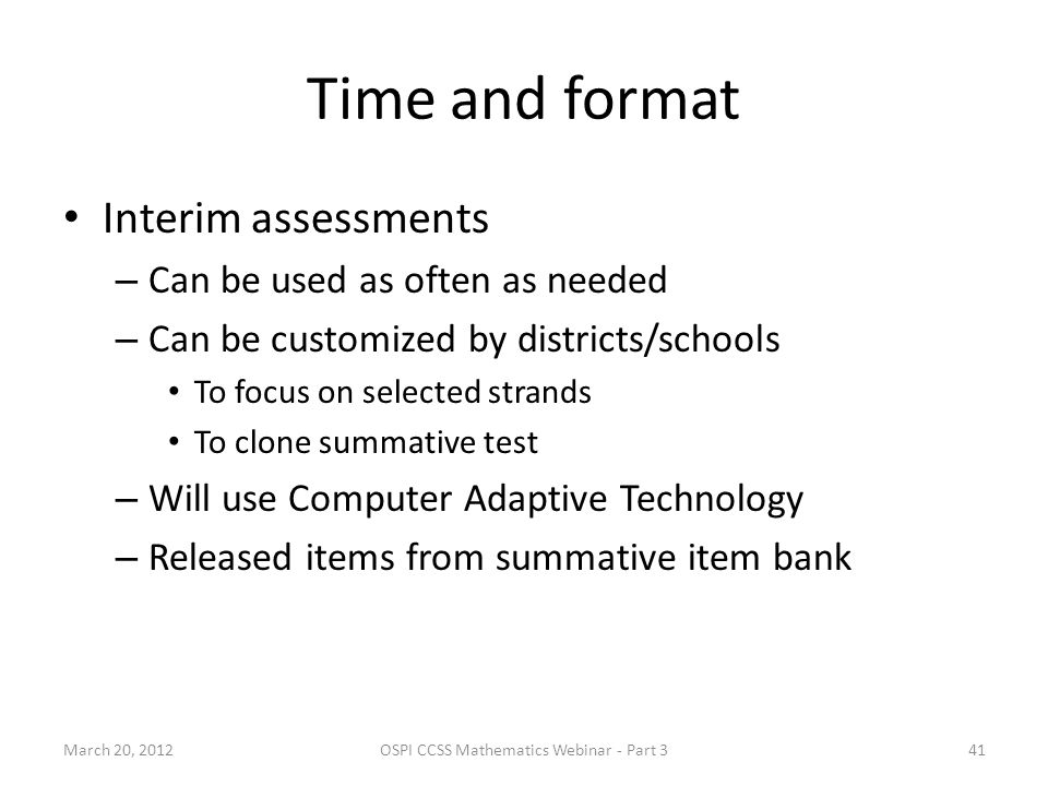 Time and format Interim assessments – Can be used as often as needed – Can be customized by districts/schools To focus on selected strands To clone summative test – Will use Computer Adaptive Technology – Released items from summative item bank March 20, 2012OSPI CCSS Mathematics Webinar - Part 341