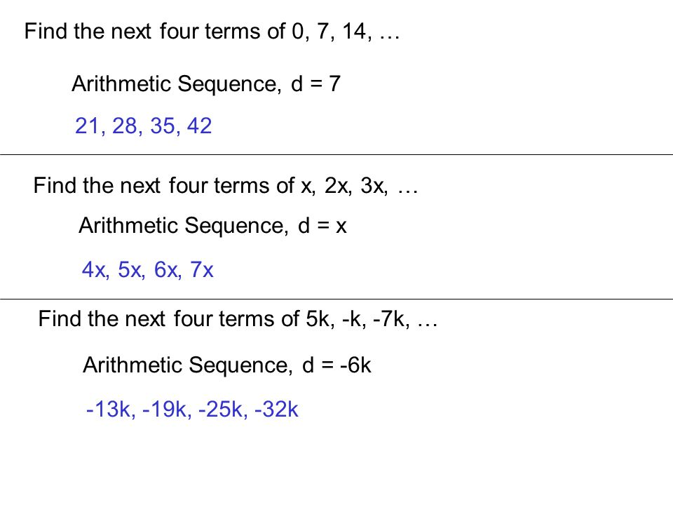 Find the next four terms of 0, 7, 14, … Arithmetic Sequence, d = 7 21, 28, 35, 42 Find the next four terms of x, 2x, 3x, … Arithmetic Sequence, d = x