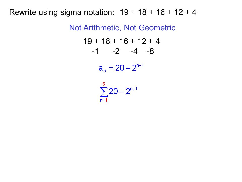 Rewrite using sigma notation: 19 + 18 + 16 + 12 + 4 Not Arithmetic, Not Geometric 19 + 18 + 16 + 12 + 4 -1 -2 -4 -8