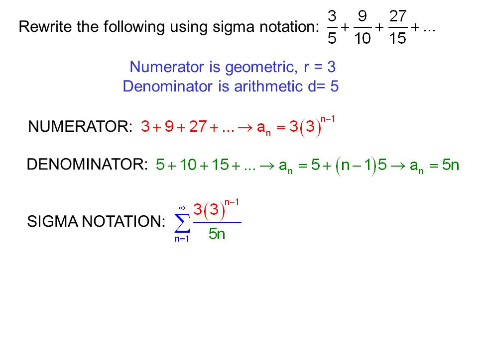 Rewrite the following using sigma notation: Numerator is geometric, r = 3 Denominator is arithmetic d= 5 NUMERATOR: DENOMINATOR: SIGMA NOTATION: