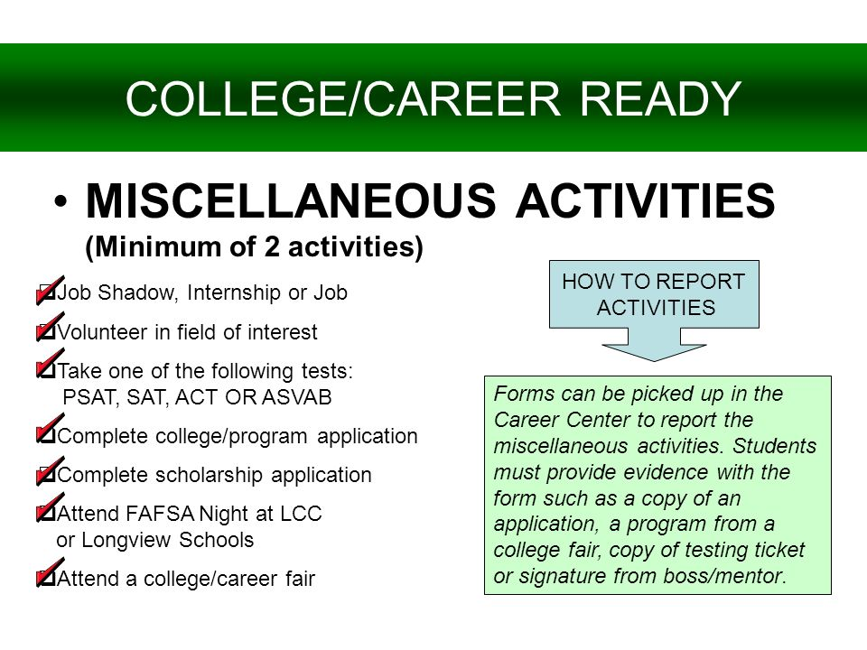 MISCELLANEOUS ACTIVITIES (Minimum of 2 activities) COLLEGE/CAREER READY Job Shadow, Internship or Job Volunteer in field of interest Take one of the f