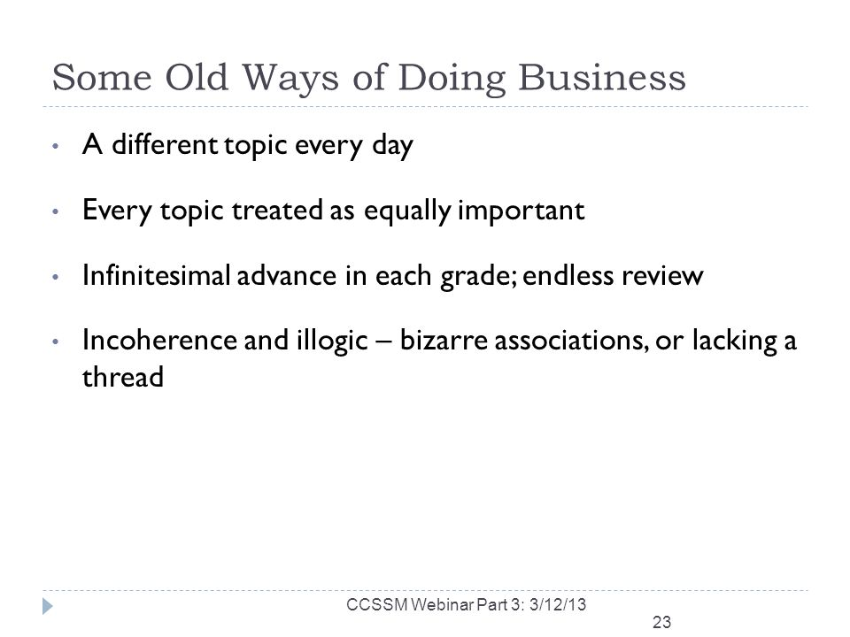 Some Old Ways of Doing Business A different topic every day Every topic treated as equally important Infinitesimal advance in each grade; endless review Incoherence and illogic – bizarre associations, or lacking a thread 23 CCSSM Webinar Part 3: 3/12/13