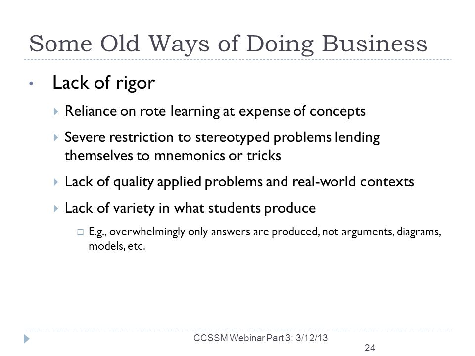 Some Old Ways of Doing Business Lack of rigor Reliance on rote learning at expense of concepts Severe restriction to stereotyped problems lending themselves to mnemonics or tricks Lack of quality applied problems and real-world contexts Lack of variety in what students produce E.g., overwhelmingly only answers are produced, not arguments, diagrams, models, etc.