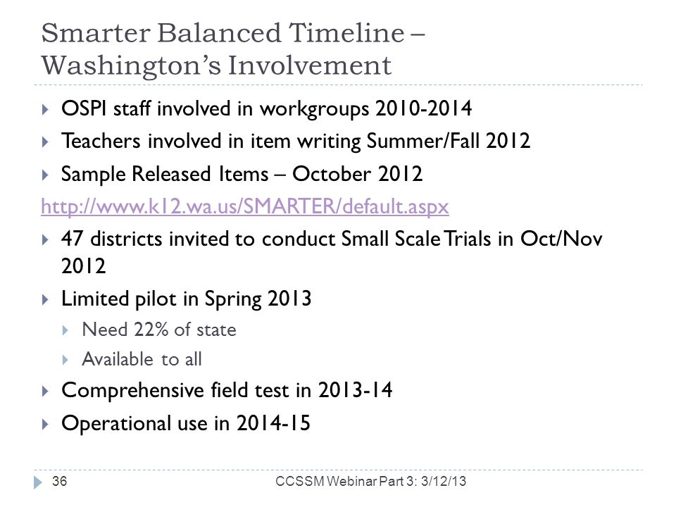 Smarter Balanced Timeline – Washingtons Involvement OSPI staff involved in workgroups 2010-2014 Teachers involved in item writing Summer/Fall 2012 Sample Released Items – October 2012 http://www.k12.wa.us/SMARTER/default.aspx 47 districts invited to conduct Small Scale Trials in Oct/Nov 2012 Limited pilot in Spring 2013 Need 22% of state Available to all Comprehensive field test in 2013-14 Operational use in 2014-15 36CCSSM Webinar Part 3: 3/12/13