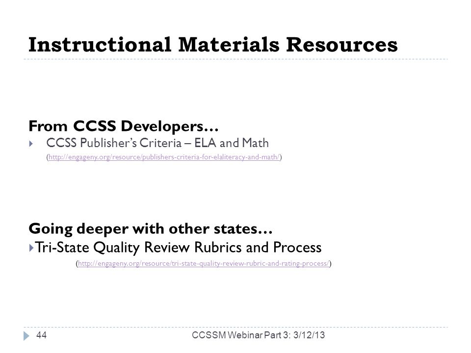 Instructional Materials Resources From CCSS Developers… CCSS Publishers Criteria – ELA and Math (http://engageny.org/resource/publishers-criteria-for-elaliteracy-and-math/)http://engageny.org/resource/publishers-criteria-for-elaliteracy-and-math/ Going deeper with other states… Tri-State Quality Review Rubrics and Process (http://engageny.org/resource/tri-state-quality-review-rubric-and-rating-process/)http://engageny.org/resource/tri-state-quality-review-rubric-and-rating-process/ CCSSM Webinar Part 3: 3/12/1344