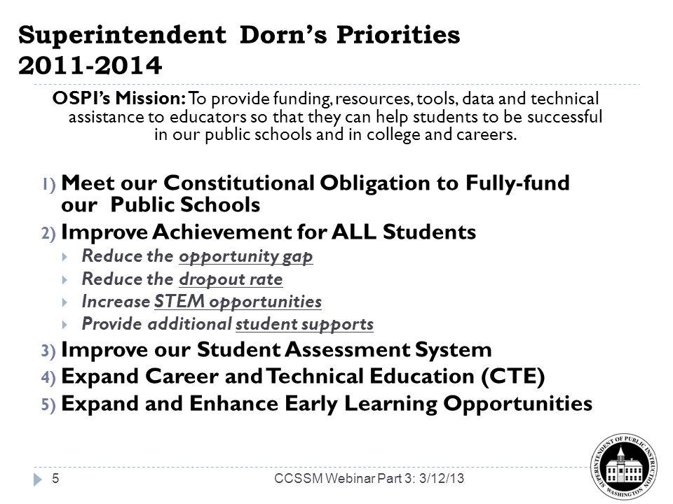 Superintendent Dorns Priorities 2011-2014 OSPIs Mission: To provide funding, resources, tools, data and technical assistance to educators so that they can help students to be successful in our public schools and in college and careers.