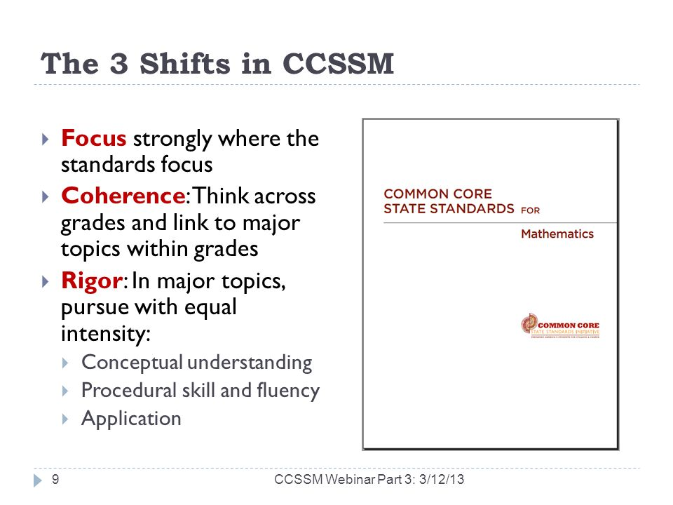 The 3 Shifts in CCSSM Focus strongly where the standards focus Coherence: Think across grades and link to major topics within grades Rigor: In major topics, pursue with equal intensity: Conceptual understanding Procedural skill and fluency Application CCSSM Webinar Part 3: 3/12/139