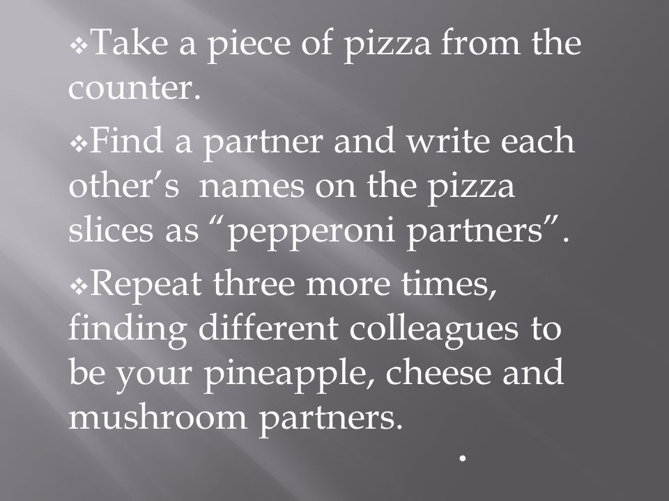 Take a piece of pizza from the counter. Find a partner and write each others names on the pizza slices as pepperoni partners. Repeat three more times,