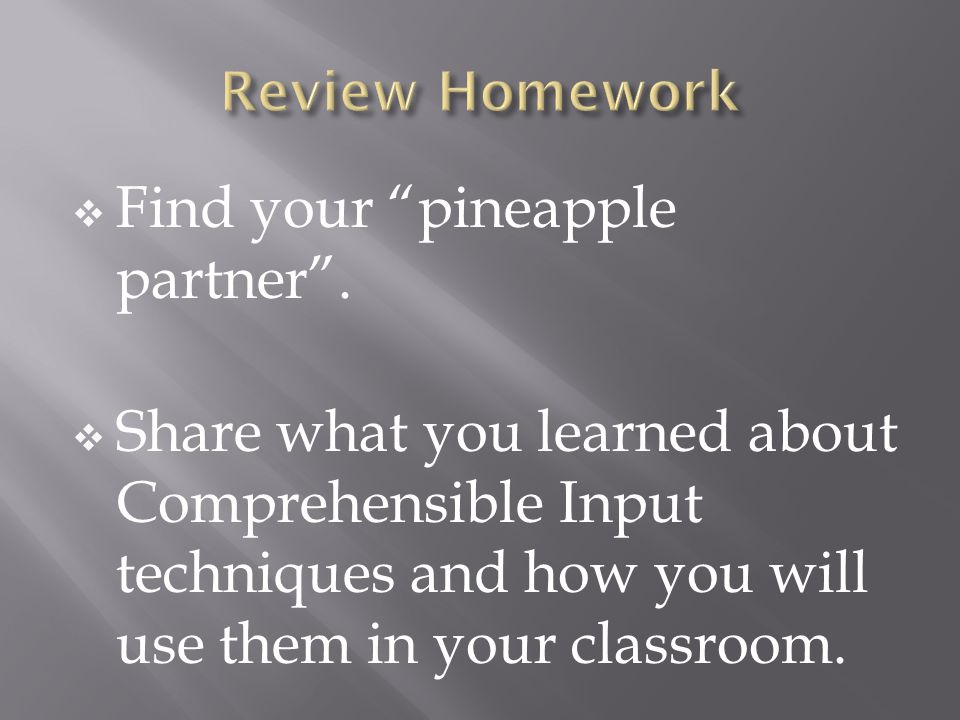 Find your pineapple partner. Share what you learned about Comprehensible Input techniques and how you will use them in your classroom.