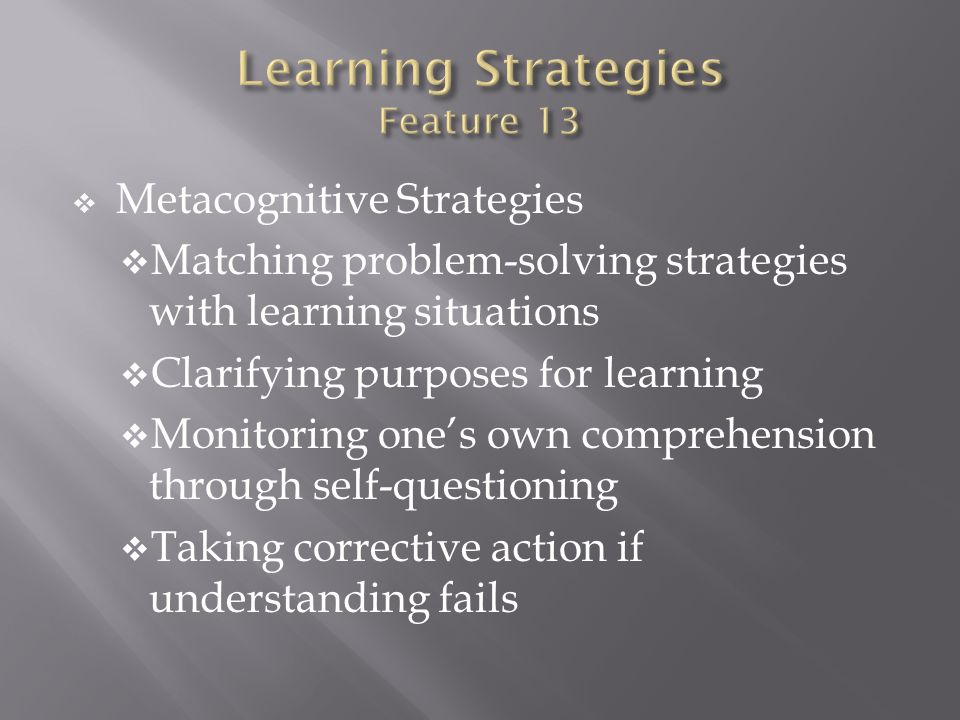 Metacognitive Strategies Matching problem-solving strategies with learning situations Clarifying purposes for learning Monitoring ones own comprehensi