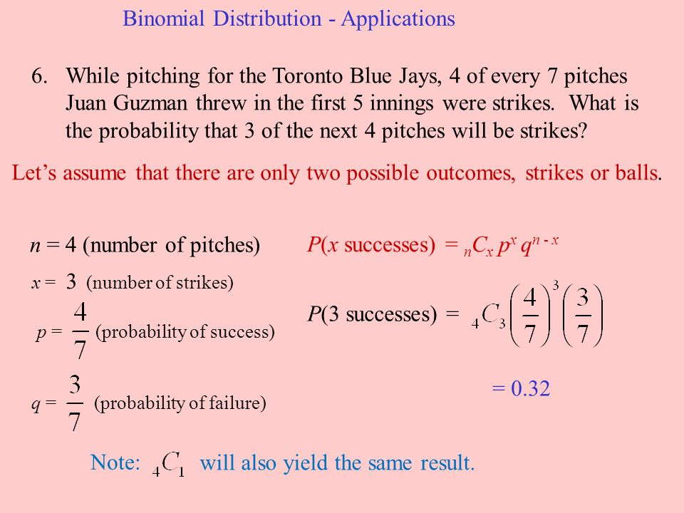 Binomial Distribution - Applications 6.While pitching for the Toronto Blue Jays, 4 of every 7 pitches Juan Guzman threw in the first 5 innings were strikes.