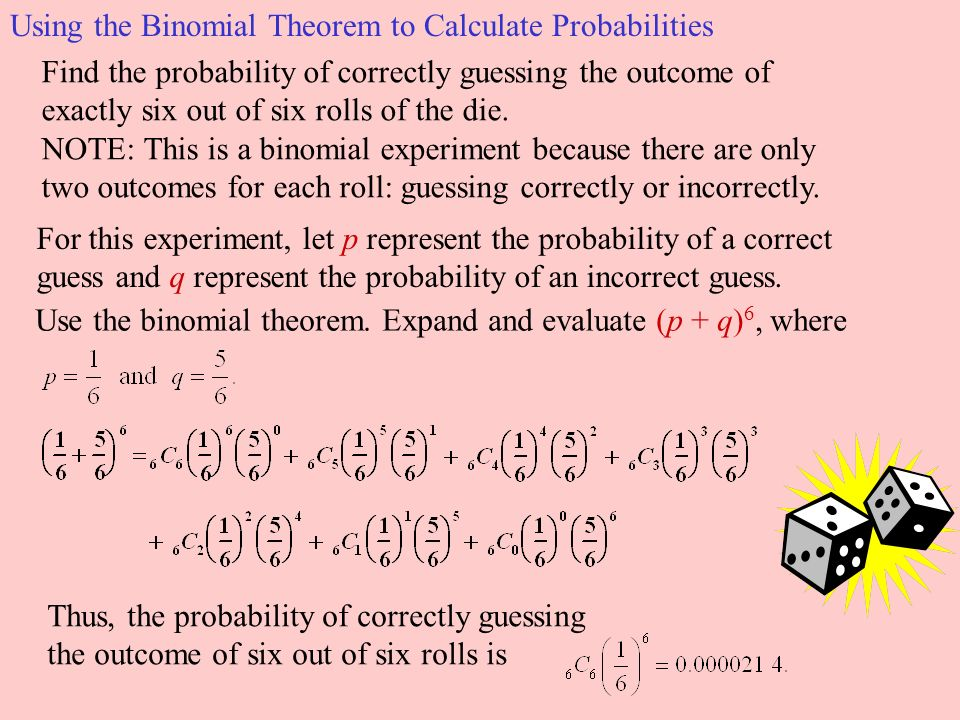 Using the Binomial Theorem to Calculate Probabilities For this experiment, let p represent the probability of a correct guess and q represent the probability of an incorrect guess.